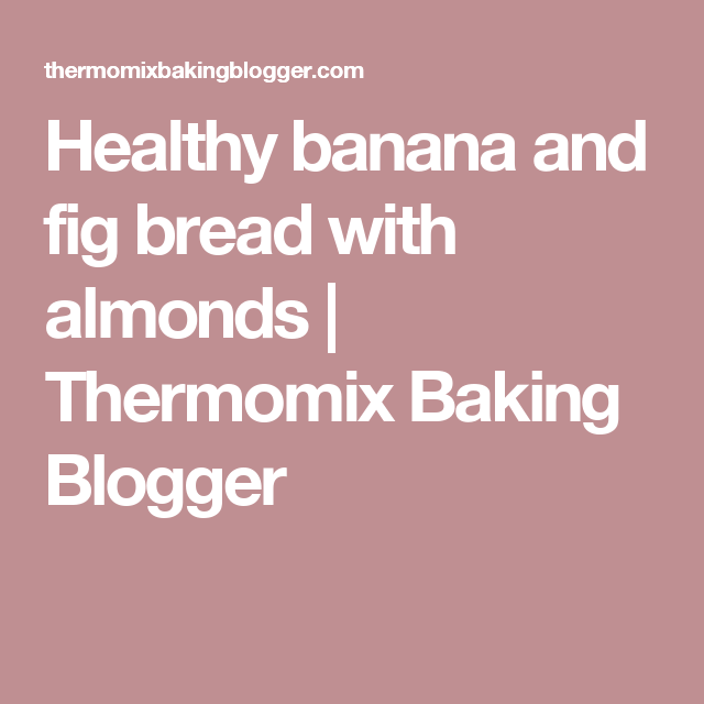 Healthy banana and fig bread with almonds   Thermomix Baking Blogger