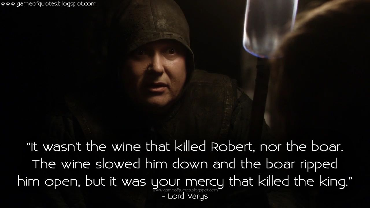 #LordVarys: It wasn't the wine that killed Robert, nor the boar. The wine slowed him down and the boar ripped him open, but it was your mercy that killed the king.  http://gameofquotes.blogspot.rs/2016/01/it-wasnt-wine-that-killed-robert-nor.html #GameofThrones