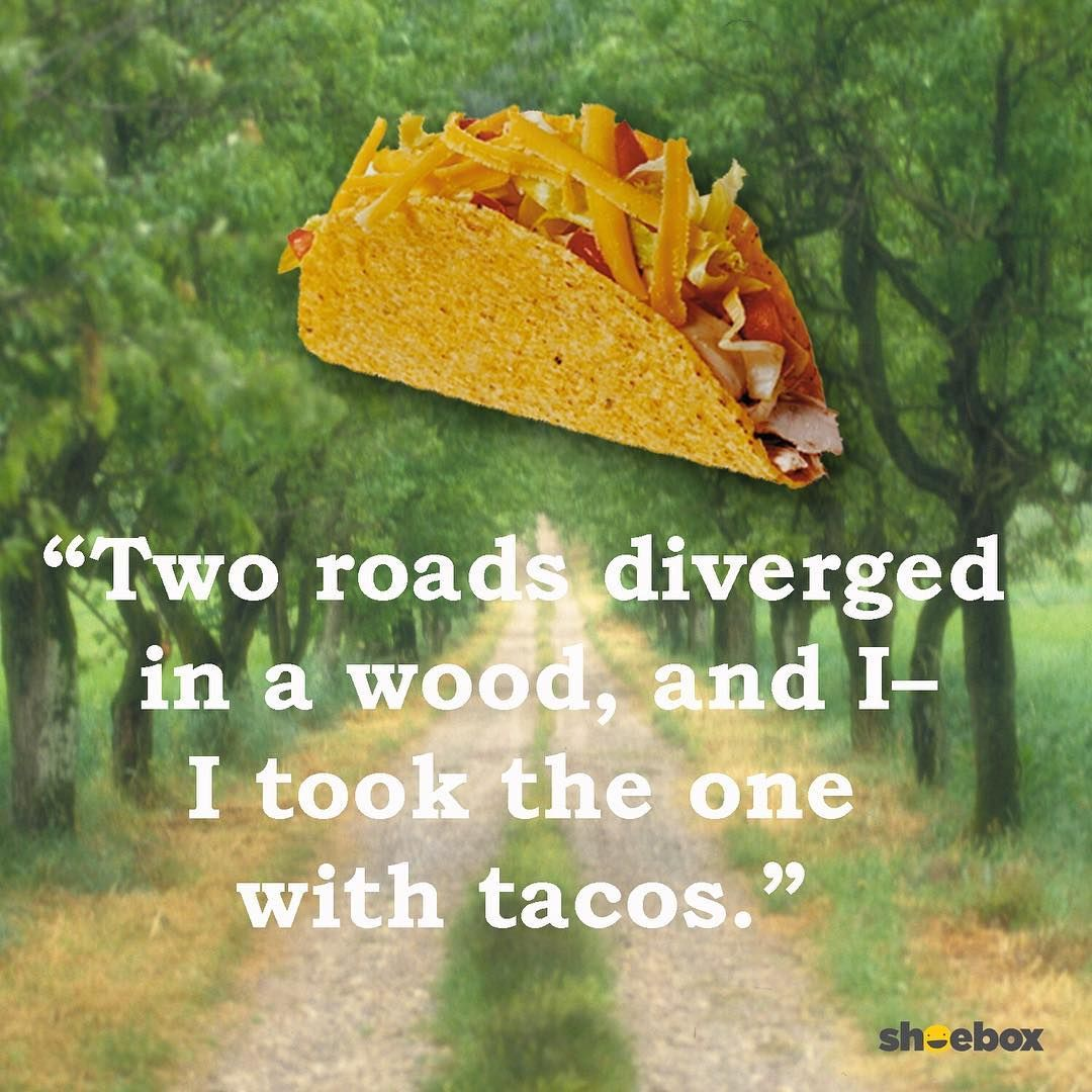 Two Roads Diverged In A Wood And I I Took The One With Tacos Taco Mexican Food Inspiration Inspirational Funny L Food Humor Food Mexican Food Recipes