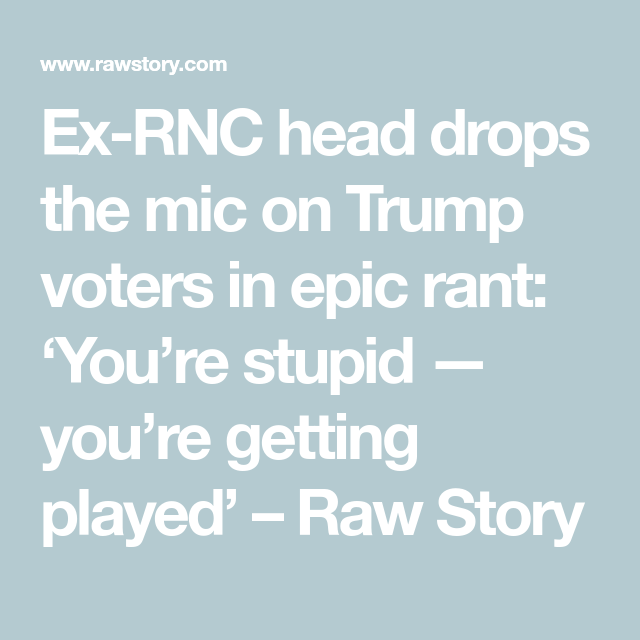 Ex Rnc Head Drops The Mic On Trump Voters In Epic Rant You Re Stupid You Re Getting Played Raw Story In 2020 Voter Rnc Getting Played