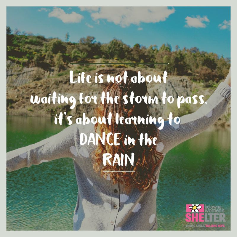 """Life is not about waiting for the storm to pass, it's about learning to  DANCE in the RAIN"""