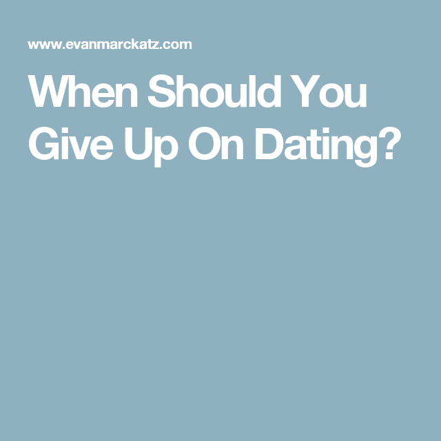 Should You Give Up On Dating