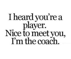 I Heard You Re A Player Nice To Meet You I M The Coach Quote Saying Words Quotes Funny Quotes