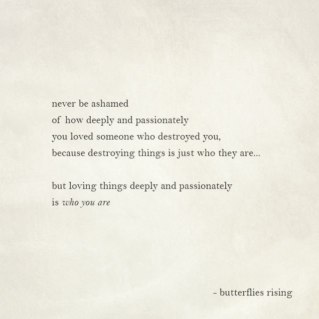 never be ashamed of how deeply and passionately you loved someone who