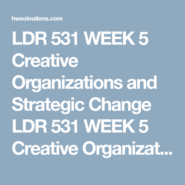 LDR 531 WEEK 5 Creative Organizations and Strategic Change LDR 531 ...