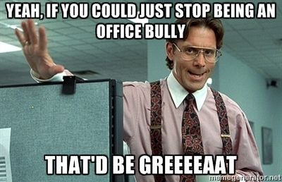 yeah office space. bill lumbergh office space yeah if you could just stop being an bully p