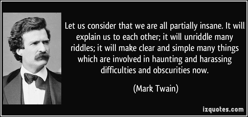 Let Us Consider That We Are All Partially Insane It Will Explain Us To Each Other It Will Unriddle Many Ri Mark Twain Quotes Criminal Minds Quotes Quote Mark