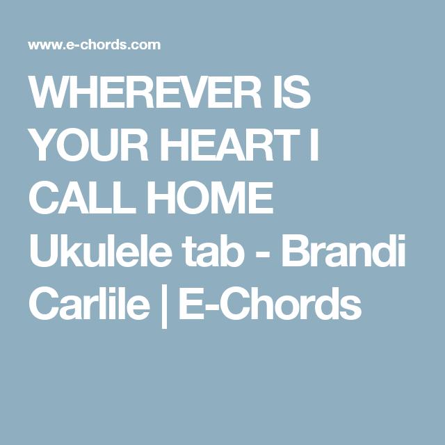 WHEREVER IS YOUR HEART I CALL HOME Ukulele tab - Brandi Carlile | E ...