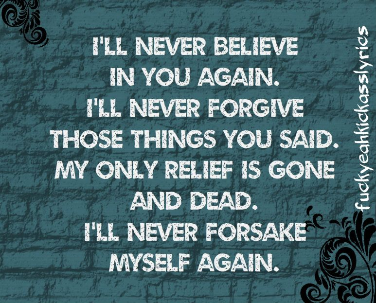 I'll never believe in you again. I'll never forgive those things ...