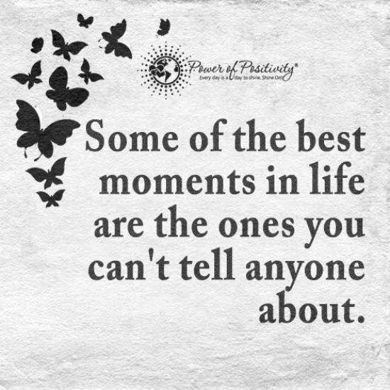 Some Of The Best Moments In Life Are The Ones You Can T Tell Anyone About Quote Positive Quotes Motivation Inspiring Quotes About Life Moments Quotes