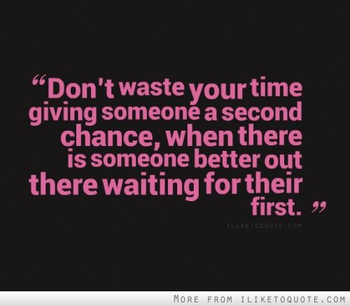 Don T Waste Your Time Giving Someone A Second Chance When There Is Someone Better Out There Waiting For Their Chance Quotes Daily Quotes Second Chance Quotes
