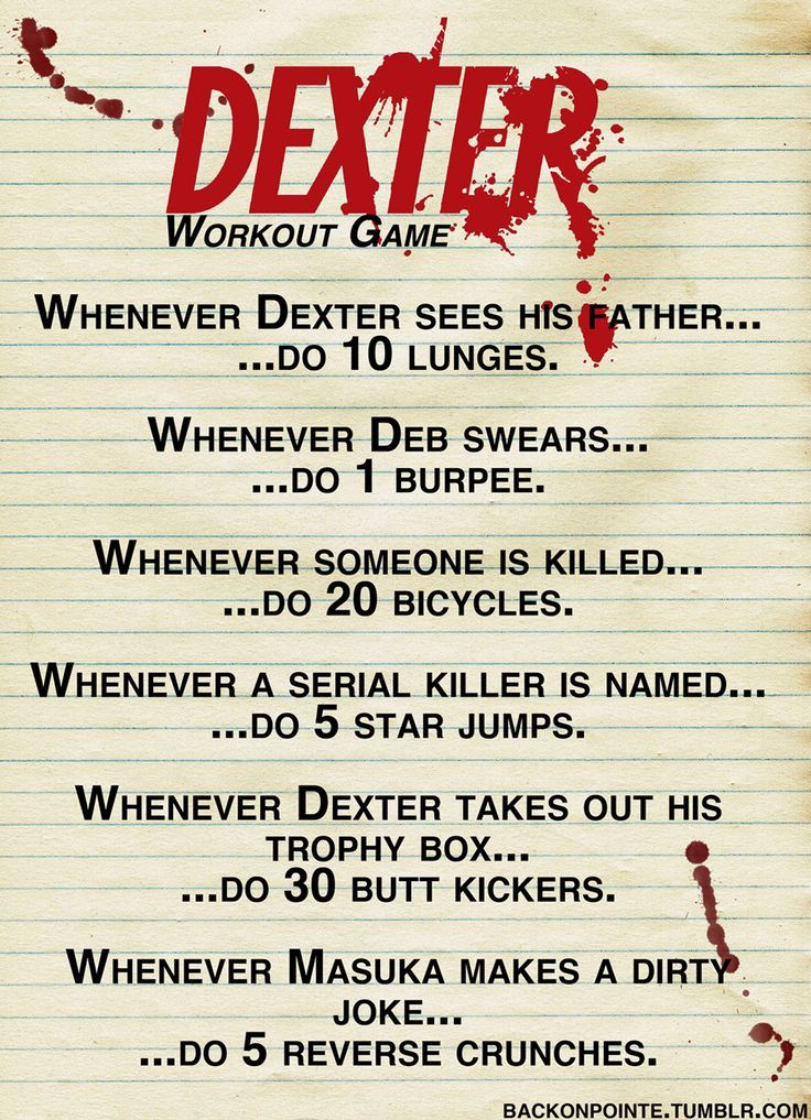 Dexter workout.... If I actually played this I'd be in