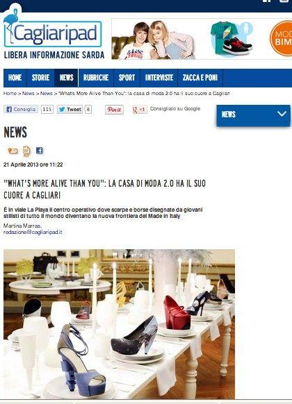 """CAGLIARI PAD (April 2013)_Cagliari Pad says: """"Si chiama """"What's More Alive Than You"""" la nuova frontiera web del fashion design: scarpe e borse d'alta moda disegnate da aspiranti stilisti di tutto il mondo. La casa di moda 2.0 recluta i suoi designer due volte l'anno, tramite un bando online (fashion call) [...]. I progetti più interessanti vengono selezionati dall'ufficio sviluppo prodotto e mandati ai fornitori"""""""