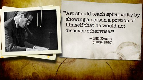 """Art should teach spirituality by showing a person a portion of himself that he would not discover otherwise."" - Bill Evans"