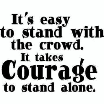 IT'S EASY TO STAND WITH THE CROWD. IT TAKES COURAGE TO STAND ALONE!!