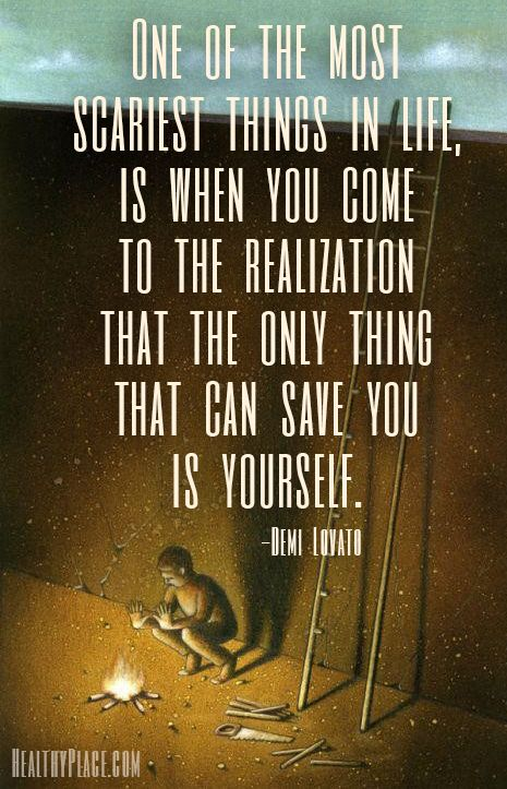 Mental illness quote: One of the most scariest thing in life, is when you come to the realization that the only thing that can save you is yourself.   www.HealthyPlace.com