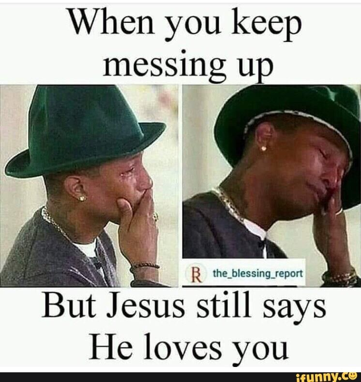 When You Keep Messing Up But J Es Still Says He Loves You Ifunny Funny Christian Memes Christian Memes Christian Humor