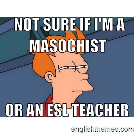 279ddef1fd0dfdbeaf39f8bd08cd99be not sure if i'm a masochist or an esl teacher memes for esl,Esl Meme