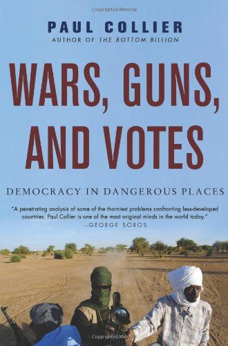 Wars, Guns, and Votes: Democracy in Dangerous Places by Paul Collier