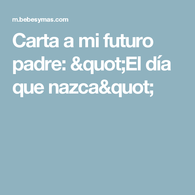 Carta A Mi Futuro Padre Quot El Día Que Nazca Quot Futuro Papá Carta A Futuro