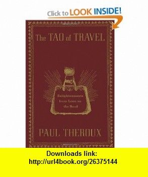The Tao of Travel Enlightenments from Lives on the Road (9780547336916) Paul Theroux , ISBN-10: 0547336918  , ISBN-13: 978-0547336916 ,  , tutorials , pdf , ebook , torrent , downloads , rapidshare , filesonic , hotfile , megaupload , fileserve