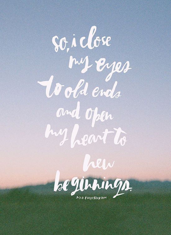 So I close my eyes to old ends and open my hear to new beginnings ...