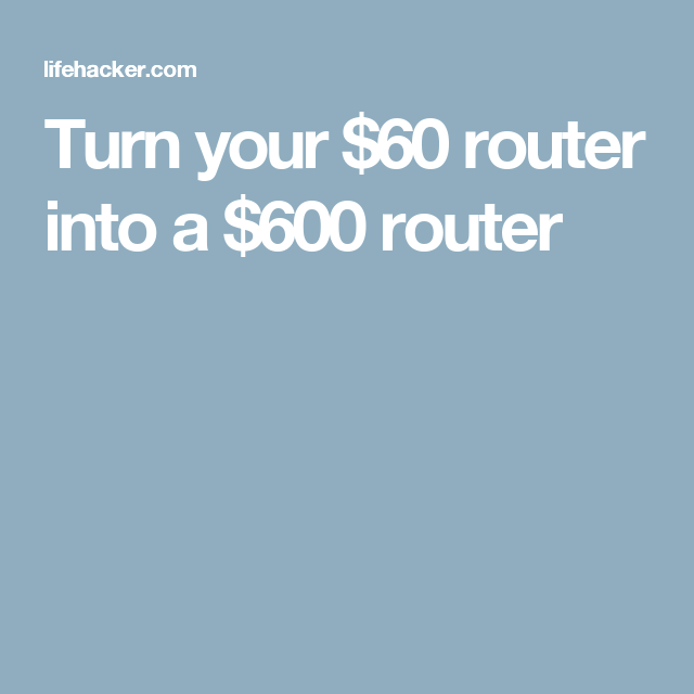 Turn your $60 router into a $600 router | Technology | Router