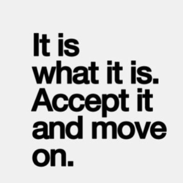 It is what it is. Accept it and move on life quotes life ...