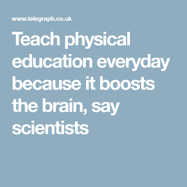 Teachers Must Ditch Neuromyth Of >> Teach Physical Education Everyday Because It Boosts The Brain Say