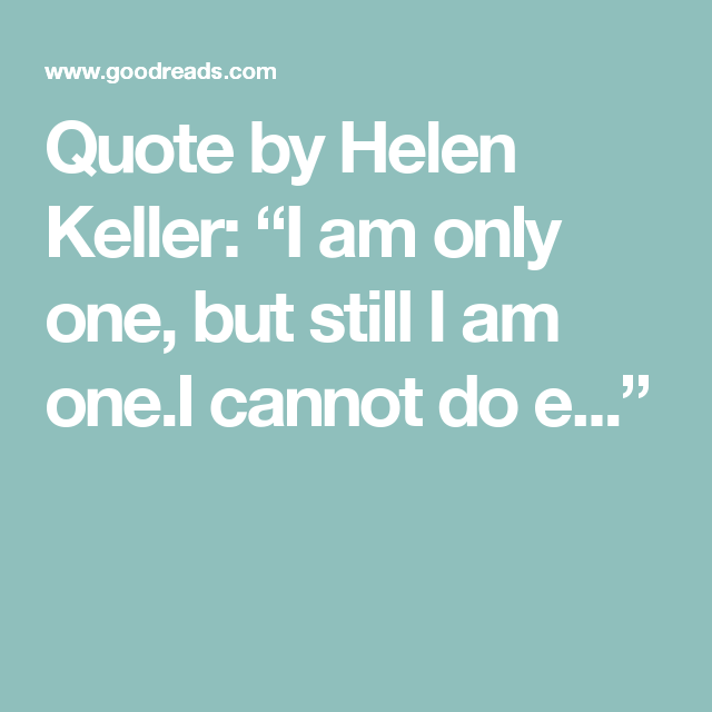Quote By Helen Keller I Am Only One But Still I Am Onei Cannot
