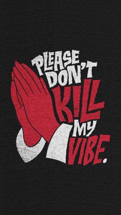 Please dont kill my vibe.
