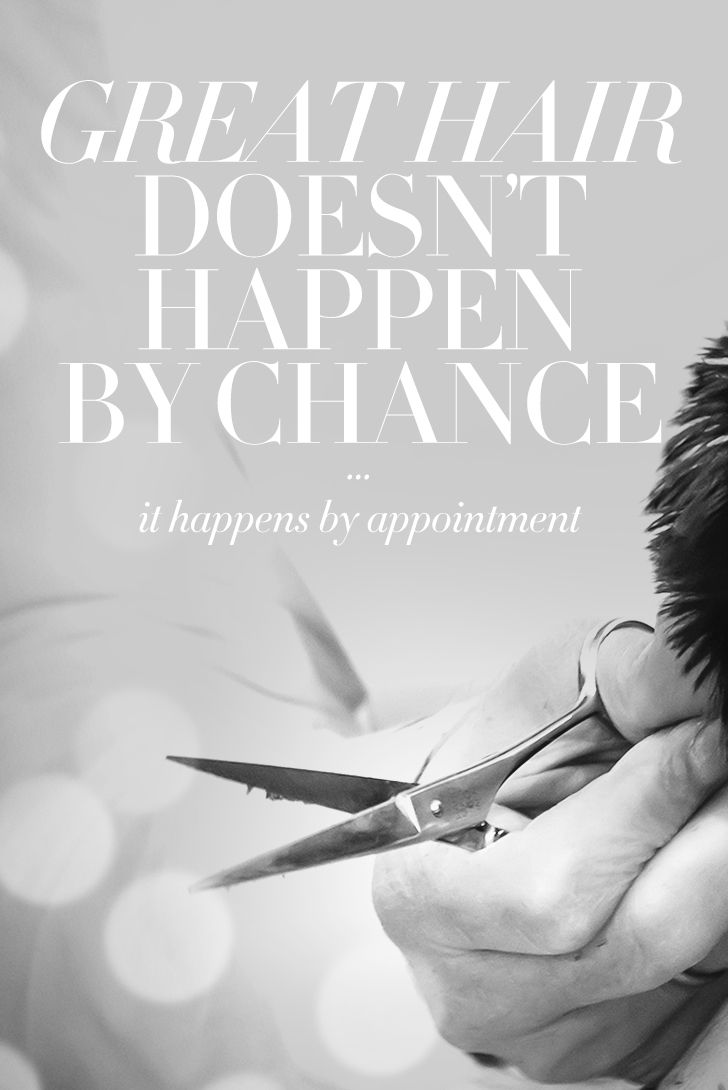 Great hair doesn't happen by chance, it happens by appointment ...
