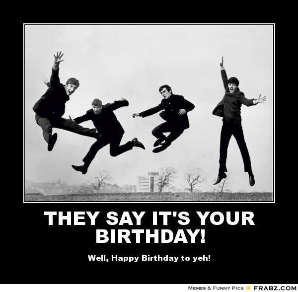 They Say It S Your Birthday Birthday Humor Happy Birthday Beatles Beatles Birthday