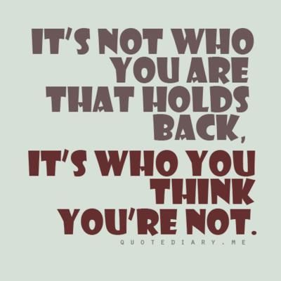 It's not who you are that holds back it's who you think you're not