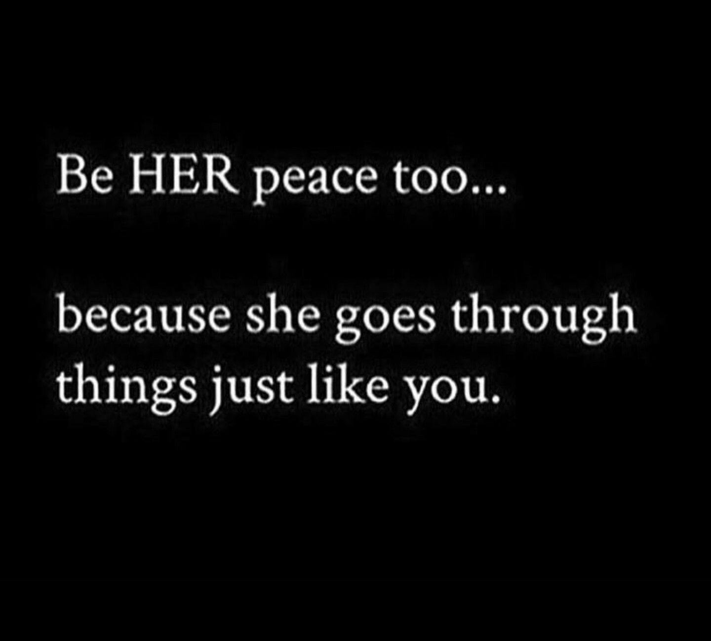 Be Her Peace Too Because She Goes Through Things Just Like You Peace Quotes Fact Quotes Feelings Quotes