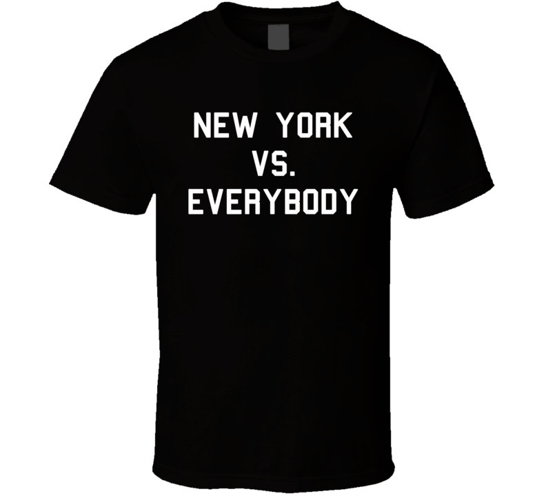 New York Vs. Everybody - Yankees Mets Knicks Jets Rangers Islanders Giants (White Font) T Shirt