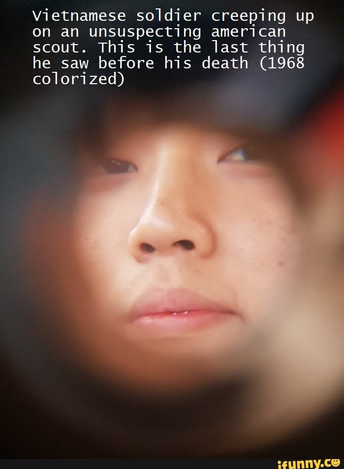 Picture memes 4Na7iqJ77 — iFunny Vietnamese so1d1er creep1ng up on an unsuspect1ng amer1can scout.Th1s 15 the 1ast th1ng he saw before h1s death (1968 co1or1zed) – popular memes on the site