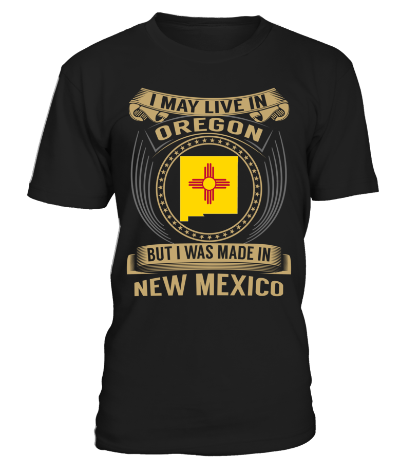 I May Live in Oregon But I Was Made in New Mexico State T-Shirt V3 #NewMexicoShirts