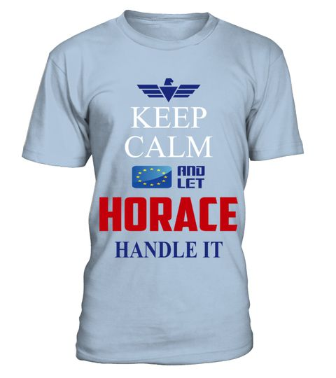 # HORACE KEEP CALM AND LET HORACE HANDLE IT EUROPEAN .  HORACE KEEP CALM AND LET HORACE HANDLE IT EUROPEAN  A GIFT FOR A SPECIAL PERSON  It's a unique tshirt, with a special name!   HOW TO ORDER:  1. Select the style and color you want:  2. Click Reserve it now  3. Select size and quantity  4. Enter shipping and billing information  5. Done! Simple as that!  TIPS: Buy 2 or more to save shipping cost!   This is printable if you purchase only one piece. so dont worry, you will get yours…
