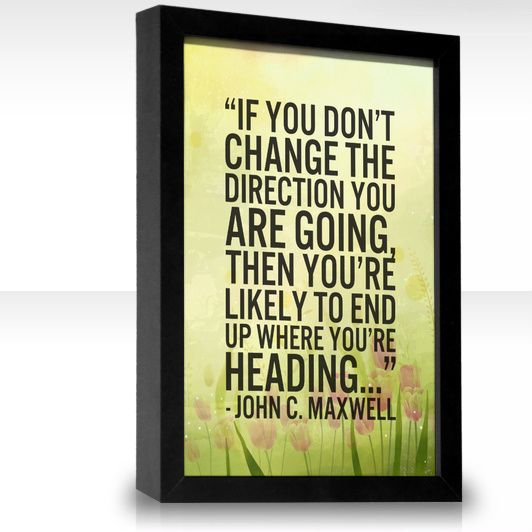 If you don't change the direction you are going, then you're likely to end up where you're heading...