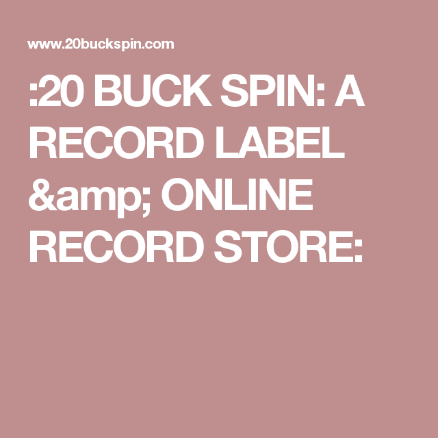 20 BUCK SPIN: A RECORD LABEL & ONLINE RECORD STORE: | heaven