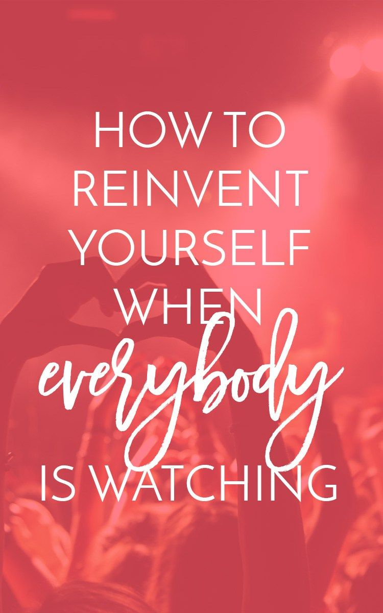 How to Reinvent Yourself When Everybody's Watching You
