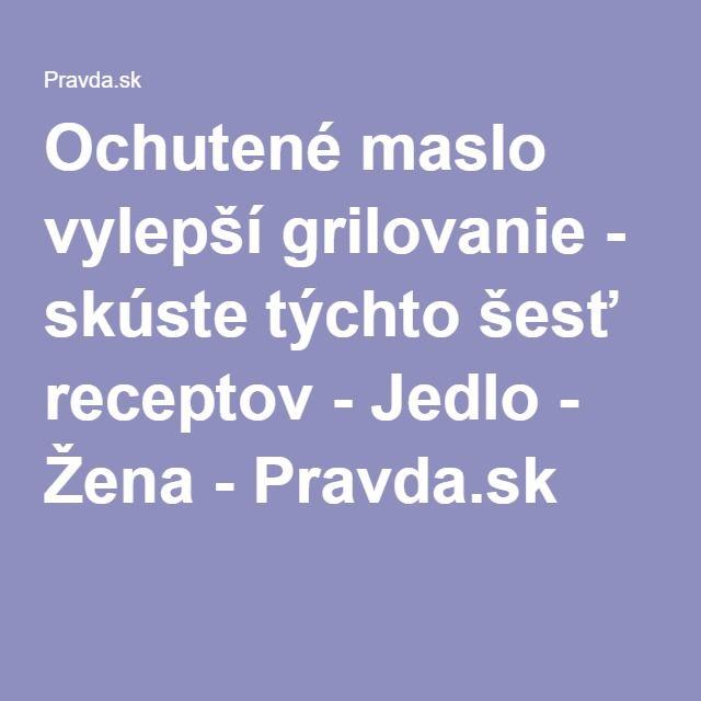 Ochutené maslo vylepší grilovanie - skúste týchto šesť receptov - Jedlo - Žena - Pravda.sk