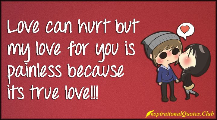 Love can hurt but my love for you is painless because its true ...