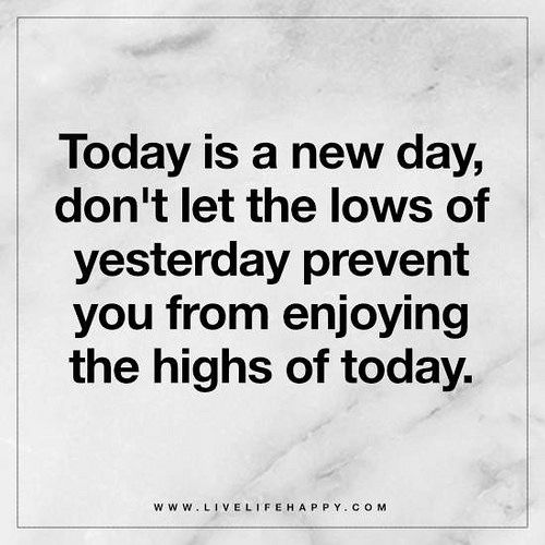 Today Is A New Day Don T Let The Lows Of Yesterday Prevent You
