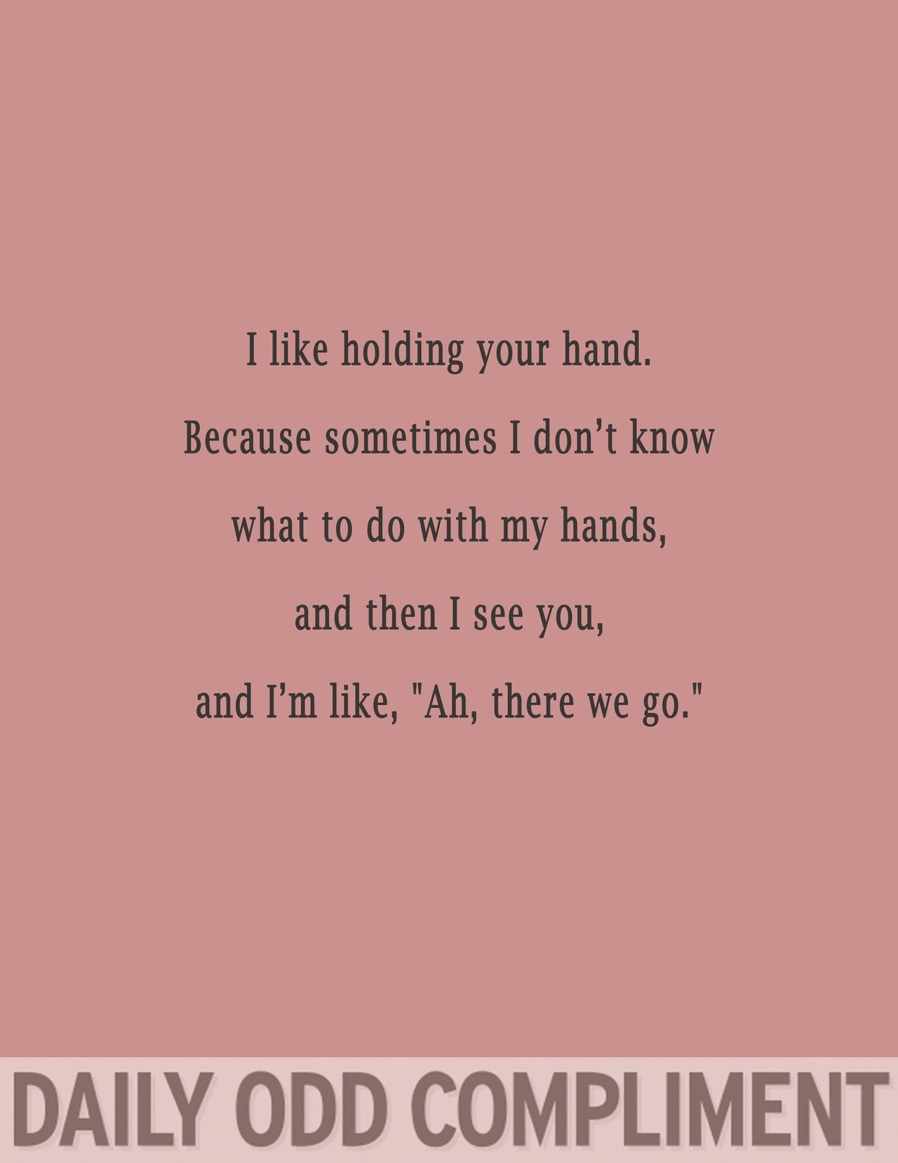 I Like Holding Your Hand Because Sometimes I Don T Know What To Do With My Hands And Then I See You And I M Li Daily Odd Compliment Odd Compliment Daily Odd