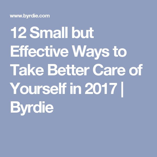 12 Small but Effective Ways to Take Better Care of Yourself in 2017 | Byrdie