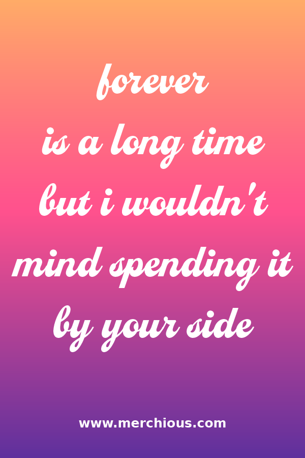 Forever Is A Long Time But I Wouldn T Mind Spending It By Your Side Mindfulness Love Quotes By Your Side