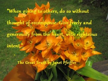 """When giving to others, do so without thought of recompense. Give freely and generously from the heart, with righteous intent."" The Great Truth by Janet Pfeiffer Order your copy @ http://ow.ly/jS8VB"