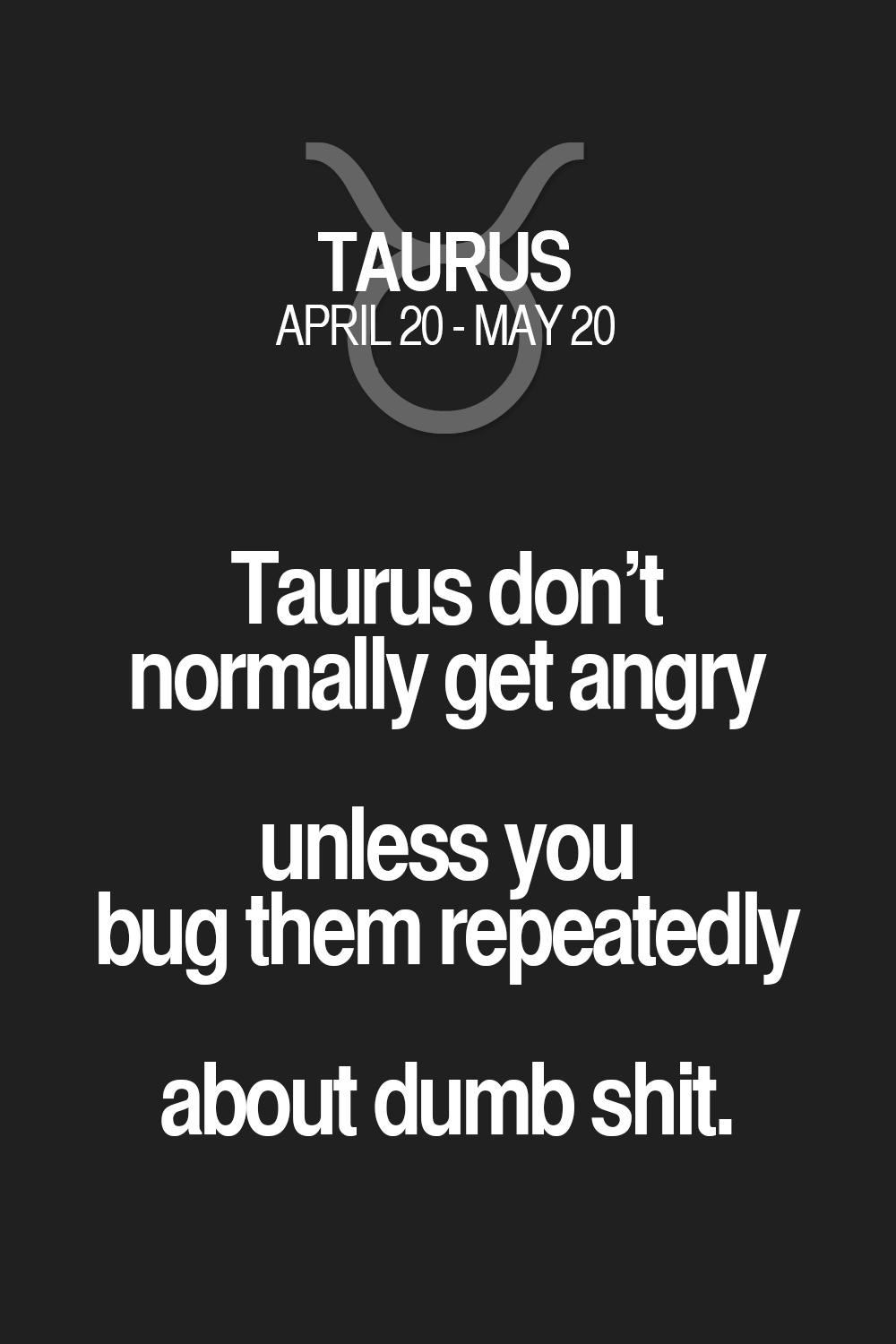 Taurus don't normally get angry unless you bug them repeatedly about